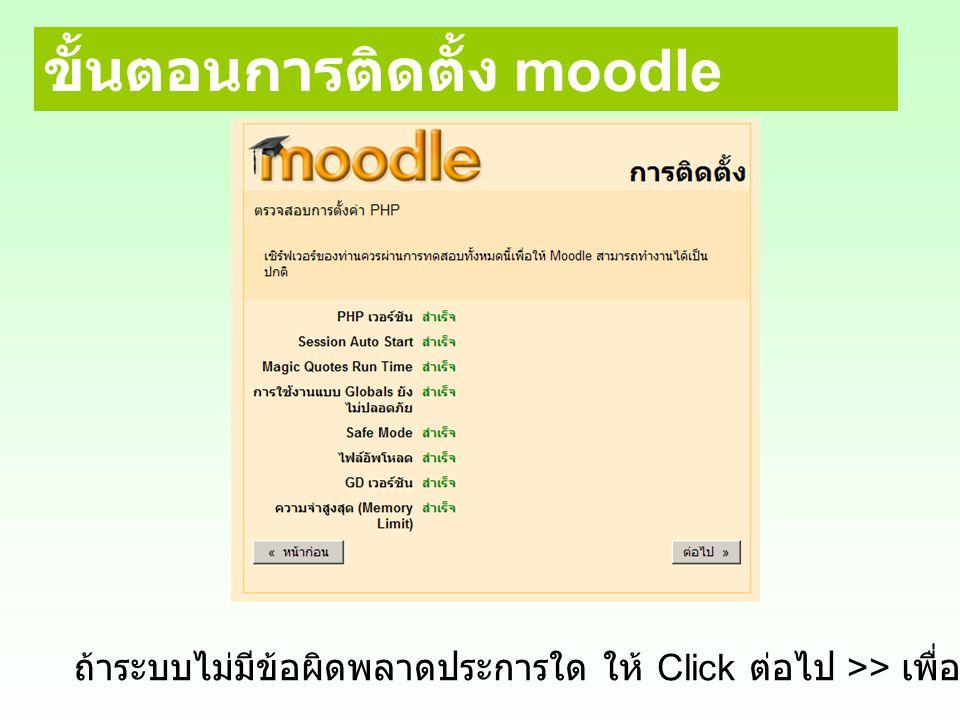 ขั้นตอนการติดตั้ง moodle ถ้าระบบไม่มีข้อผิดพลาดประการใด ให้ Click ต่อไป >> เพื่อติดตั้งขั้นตอนต่อไป