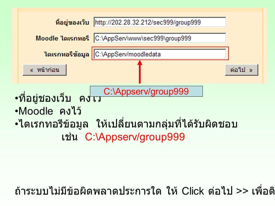 ที่อยู่ชองเว็บ คงไว้ Moodle คงไว้ ไดเรกทอรีข้อมูล ให้เปลี่ยนตามกลุ่มที่ได้รับผิดชอบ เช่น C:\Appserv/group999 C:\Appserv/group999 ถ้าระบบไม่มีข้อผิดพลาดประการใด ให้ Click ต่อไป >> เพื่อติดตั้งขั้นตอนต่อไป