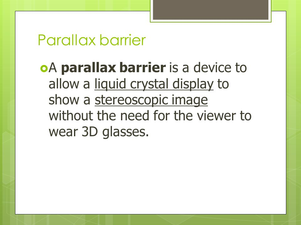 Parallax barrier  A parallax barrier is a device to allow a liquid crystal display to show a stereoscopic image without the need for the viewer to we
