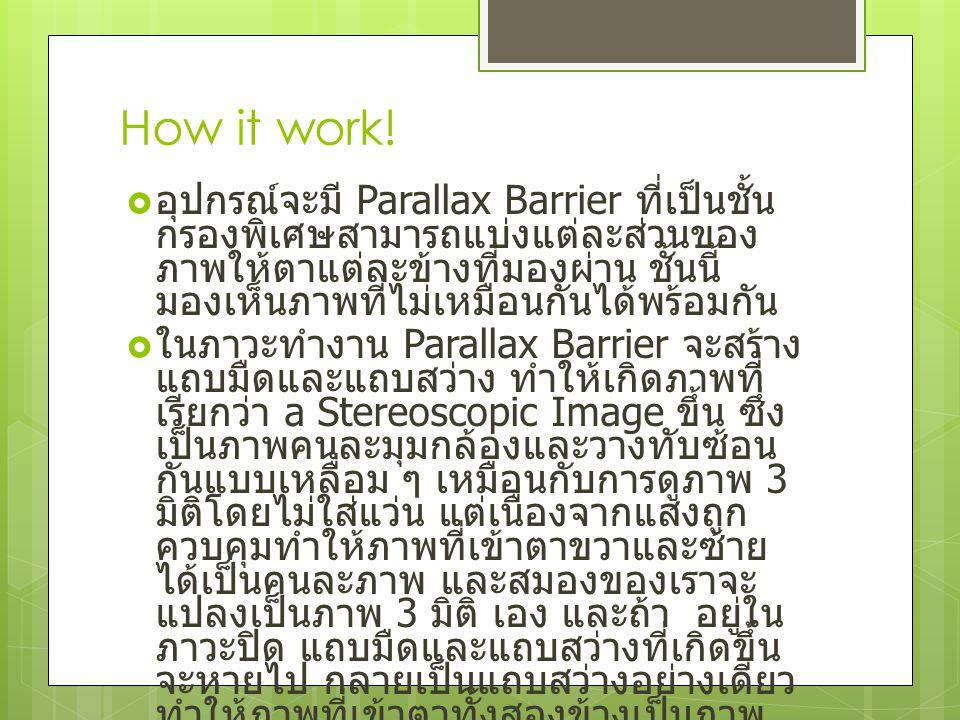 How it work!  อุปกรณ์จะมี Parallax Barrier ที่เป็นชั้น กรองพิเศษสามารถแบ่งแต่ละส่วนของ ภาพให้ตาแต่ละข้างที่มองผ่าน ชั้นนี้ มองเห็นภาพที่ไม่เหมือนกันไ