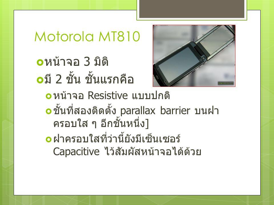 Motorola MT810  หน้าจอ 3 มิติ  มี 2 ชั้น ชั้นแรกคือ  หน้าจอ Resistive แบบปกติ  ชั้นที่สองติดตั้ง parallax barrier บนฝา ครอบใส ๆ อีกชั้นหนึ่ง ]  ฝ