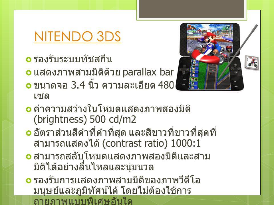 NITENDO 3DS  รองรับระบบทัชสกีน  แสดงภาพสามมิติด้วย parallax barrier  ขนาดจอ 3.4 นิ้ว ความละเอียด 480 x 854 พิก เซล  ค่าความสว่างในโหมดแสดงภาพสองมิ