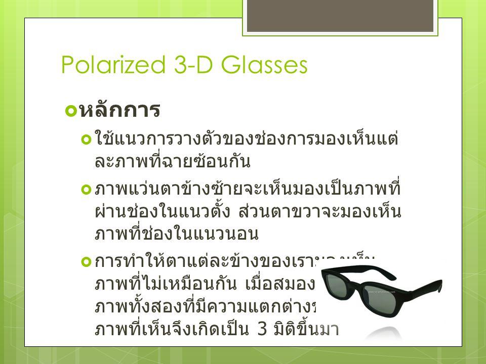 Polarized 3-D Glasses  หลักการ  ใช้แนวการวางตัวของช่องการมองเห็นแต่ ละภาพที่ฉายซ้อนกัน  ภาพแว่นตาข้างซ้ายจะเห็นมองเป็นภาพที่ ผ่านช่องในแนวตั้ง ส่วน