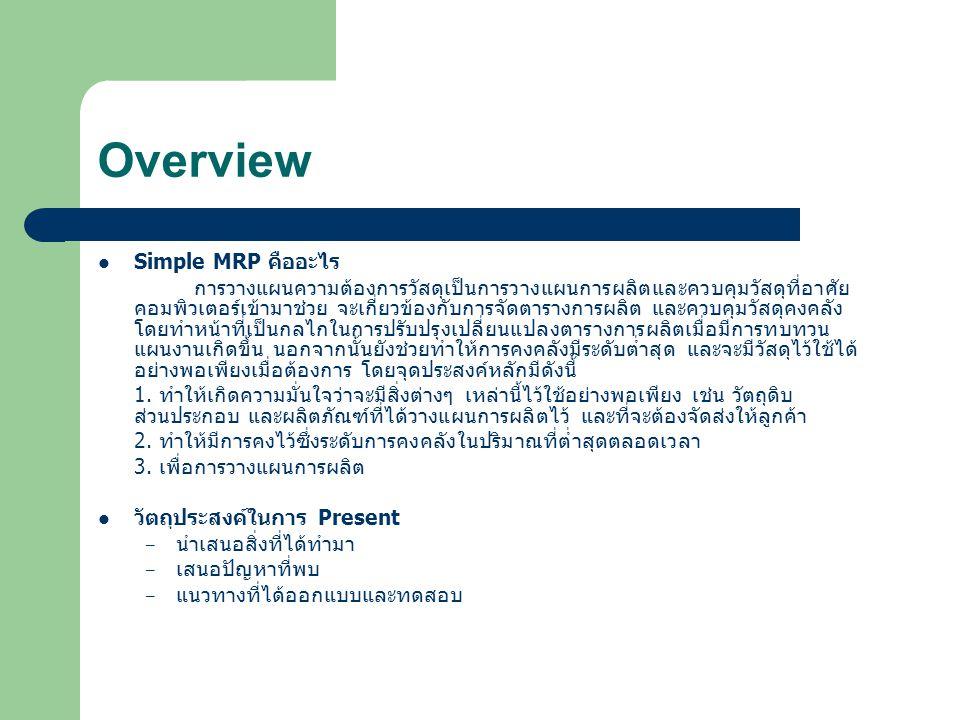 Overview Simple MRP คืออะไร การวางแผนความต้องการวัสดุเป็นการวางแผนการผลิตและควบคุมวัสดุที่อาศัย คอมพิวเตอร์เข้ามาช่วย จะเกี่ยวข้องกับการจัดตารางการผลิต และควบคุมวัสดุคงคลัง โดยทำหน้าที่เป็นกลไกในการปรับปรุงเปลี่ยนแปลงตารางการผลิตเมื่อมีการทบทวน แผนงานเกิดขึ้น นอกจากนั้นยังช่วยทำให้การคงคลังมีระดับต่ำสุด และจะมีวัสดุไว้ใช้ได้ อย่างพอเพียงเมื่อต้องการ โดยจุดประสงค์หลักมีดังนี้ 1.