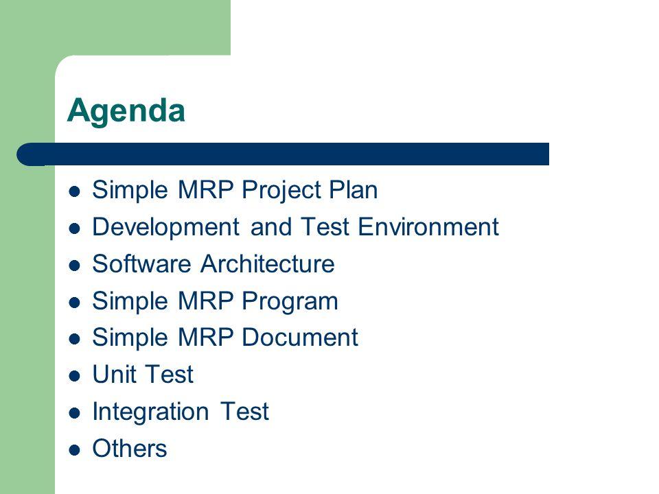 Simple MRP Test Plan – การวางแผนการตรวจสอบซอฟท์แวร์ มีเป้าหมายเพื่อใช้ เป็นคู่มือสำหรับการตรวจสอบในแต่ระยะของการพัฒนา ระบบ Simple MRP ซึ่งต้องสามารถจัดการ Stock ได้ และสามารถ Control Stock ได้ ตามการควมคุมพื้นฐาน ของระบบ Stock ที่ควรจะต้องมี คือ ควบคุมสินค้า ออก ใบสั่งซื่อ ออกใบสั่งผลิต ว่าระบบสามารถทำงานได้ ถูกต้อง ข้อมูลเป็นไปตามเป้าหมายสำคัญของการ ทดสอบก็คือ การค้นหาข้อผิดพลาดให้ได้มากที่สุดเท่าที่ จะทำได้ ดังนั้น จึงต้องมีการวางแผนการทดสอบ และ กำหนดวิธีที่ใช้ในการทดสอบในแต่ละระดับให้เหมาะสม และมีประสิทธิภาพมากที่สุด เพื่อให้การทดสอบมี ประสิทธิภาพตามไปด้วยอันจะส่งผลให้ซอฟท์แวร์ที่ได้มี คุณภาพสูงสุดและเป็นที่ยอมรับของผู้ใช้งานระบบ