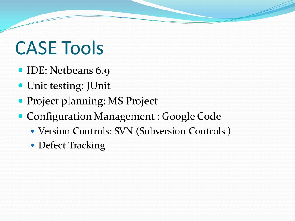 CASE Tools IDE: Netbeans 6.9 Unit testing: JUnit Project planning: MS Project Configuration Management : Google Code Version Controls: SVN (Subversion Controls ) Defect Tracking
