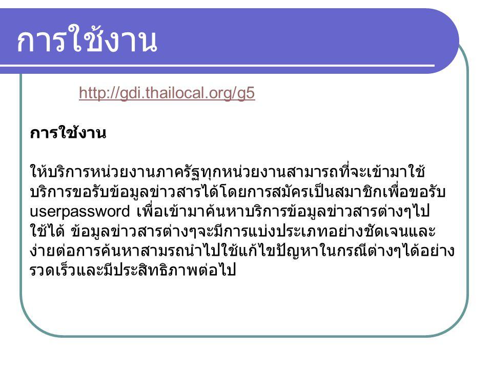 การใช้งาน http://gdi.thailocal.org/g5 การใช้งาน ให้บริการหน่วยงานภาครัฐทุกหน่วยงานสามารถที่จะเข้ามาใช้ บริการขอรับข้อมูลข่าวสารได้โดยการสมัครเป็นสมาชิกเพื่อขอรับ userpassword เพื่อเข้ามาค้นหาบริการข้อมูลข่าวสารต่างๆไป ใช้ได้ ข้อมูลข่าวสารต่างๆจะมีการแบ่งประเภทอย่างชัดเจนและ ง่ายต่อการค้นหาสามรถนำไปใช้แก้ไขปัญหาในกรณีต่างๆได้อย่าง รวดเร็วและมีประสิทธิภาพต่อไป