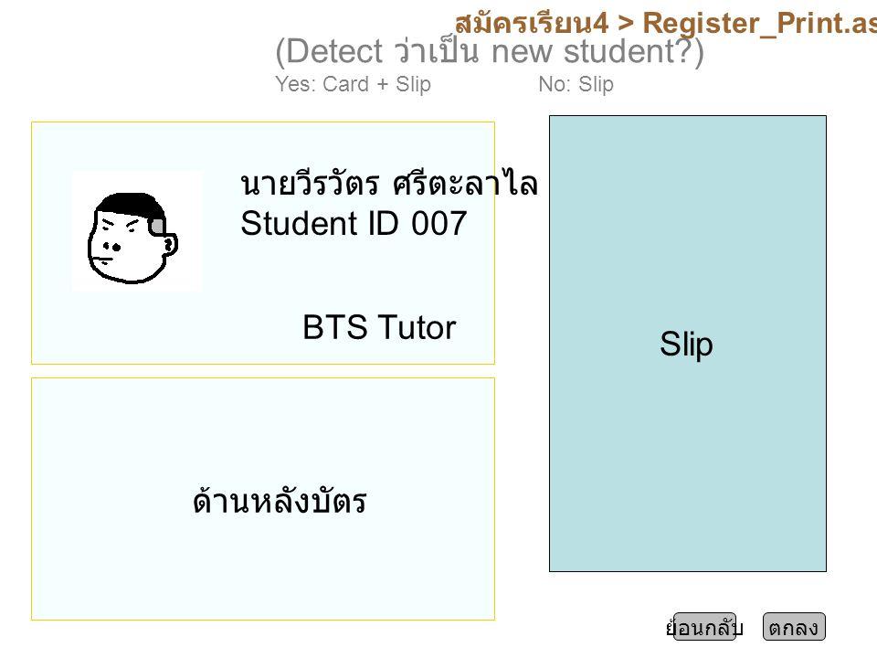 สมัครเรียน 4 > Register_Print.aspx ตกลงย้อนกลับ (Detect ว่าเป็น new student ) Yes: Card + SlipNo: Slip นายวีรวัตร ศรีตะลาไล Student ID 007 BTS Tutor Slip ด้านหลังบัตร