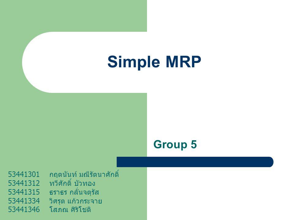Simple MRP Group 5 53441301 กฤตนันท์ มณีรัตนาศักดิ์ 53441312 ทวีศักดิ์ บัวทอง 53441315 ธราธร กลั่นจตุรัส 53441334 วิศรุต แก้วกระจาย 53441346 โสภณ ศิริ