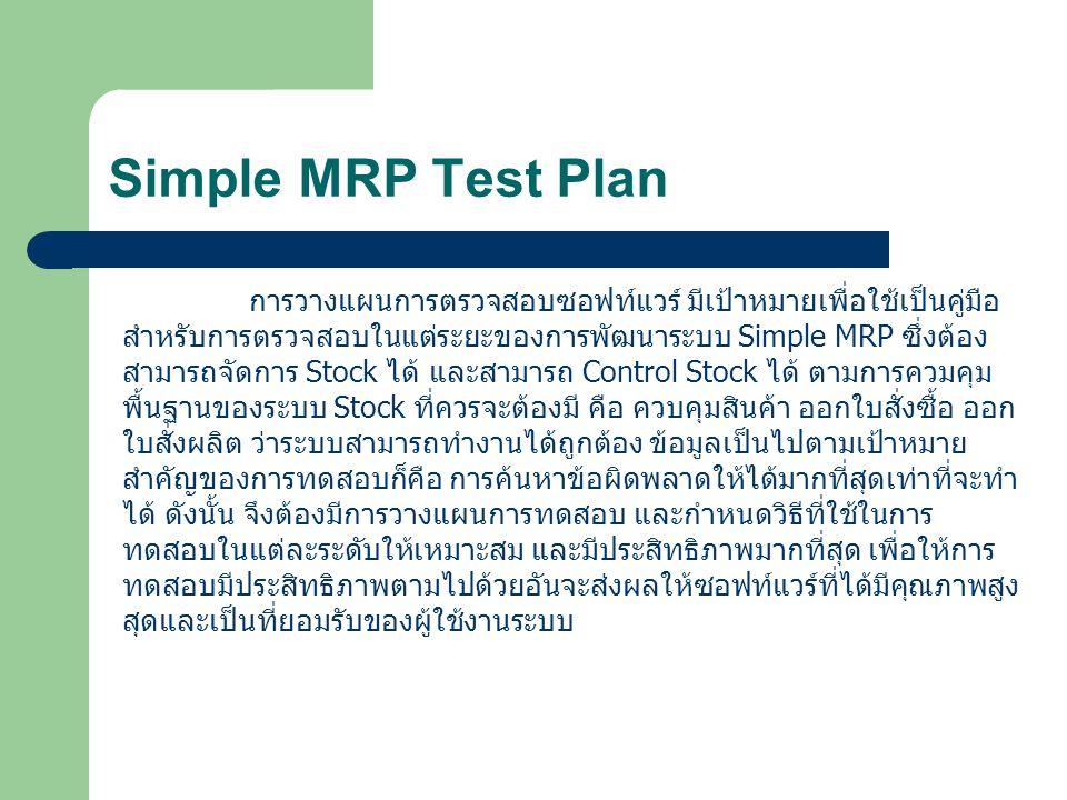 Simple MRP Test Plan การวางแผนการตรวจสอบซอฟท์แวร์ มีเป้าหมายเพื่อใช้เป็นคู่มือ สำหรับการตรวจสอบในแต่ระยะของการพัฒนาระบบ Simple MRP ซึ่งต้อง สามารถจัดการ Stock ได้ และสามารถ Control Stock ได้ ตามการควมคุม พื้นฐานของระบบ Stock ที่ควรจะต้องมี คือ ควบคุมสินค้า ออกใบสั่งซื้อ ออก ใบสั่งผลิต ว่าระบบสามารถทำงานได้ถูกต้อง ข้อมูลเป็นไปตามเป้าหมาย สำคัญของการทดสอบก็คือ การค้นหาข้อผิดพลาดให้ได้มากที่สุดเท่าที่จะทำ ได้ ดังนั้น จึงต้องมีการวางแผนการทดสอบ และกำหนดวิธีที่ใช้ในการ ทดสอบในแต่ละระดับให้เหมาะสม และมีประสิทธิภาพมากที่สุด เพื่อให้การ ทดสอบมีประสิทธิภาพตามไปด้วยอันจะส่งผลให้ซอฟท์แวร์ที่ได้มีคุณภาพสูง สุดและเป็นที่ยอมรับของผู้ใช้งานระบบ