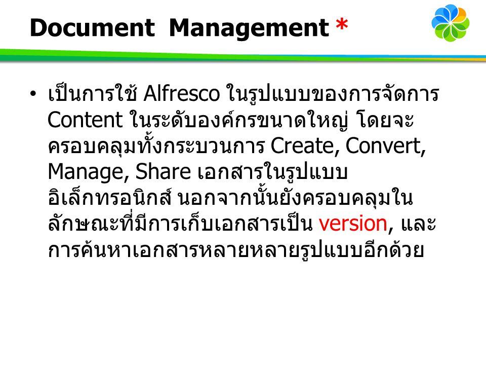 Document Management * เป็นการใช้ Alfresco ในรูปแบบของการจัดการ Content ในระดับองค์กรขนาดใหญ่ โดยจะ ครอบคลุมทั้งกระบวนการ Create, Convert, Manage, Shar