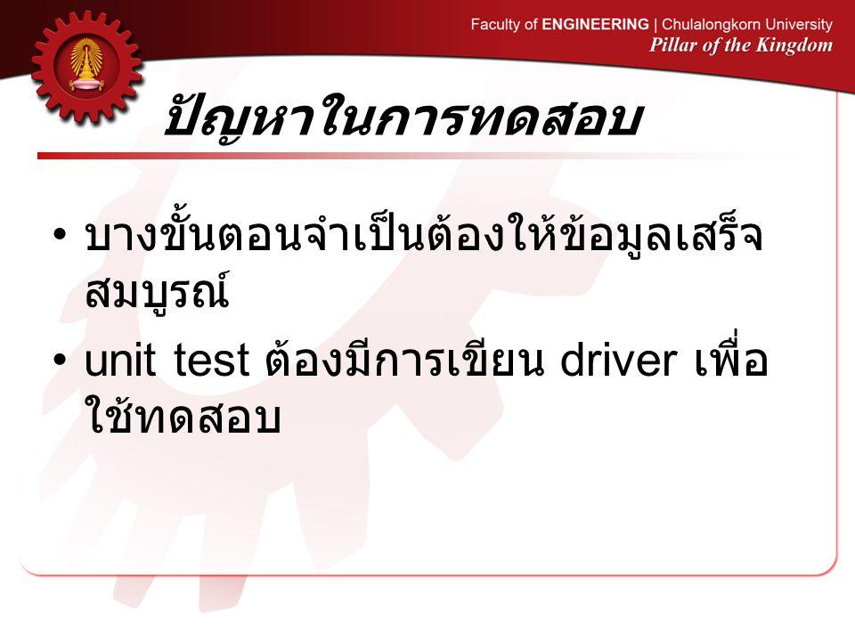 ปัญหาในการทดสอบ บางขั้นตอนจำเป็นต้องให้ข้อมูลเสร็จ สมบูรณ์ unit test ต้องมีการเขียน driver เพื่อ ใช้ทดสอบ
