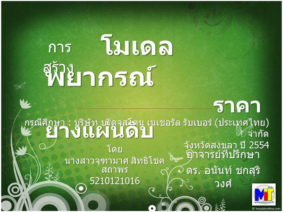 อาจารย์ที่ปรึกษา ดร. อนันท์ ชกสุริ วงศ์ การ สร้าง การ สร้าง โมเดล พยากรณ์ ราคา ยางแผ่นดิบ โมเดล พยากรณ์ ราคา ยางแผ่นดิบ กรณีศึกษา : บริษัท บริดจสโตน เ
