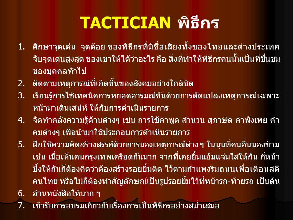 TACTICIAN พิธีกร 1.ศึกษาจุดเด่น จุดด้อย ของพิธีกรที่มีชื่อเสียงทั้งของไทยและต่างประเทศ จับจุดเด่นสูงสุด ของเขาให้ได้ว่าอะไร คือ สิ่งที่ทำให้พิธีกรคนนั