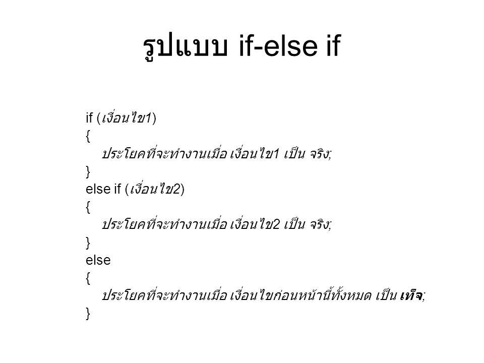 รูปแบบ if-else if if ( เงื่อนไข 1) { ประโยคที่จะทำงานเมื่อ เงื่อนไข 1 เป็น จริง ; } else if ( เงื่อนไข 2) { ประโยคที่จะทำงานเมื่อ เงื่อนไข 2 เป็น จริง ; } else { ประโยคที่จะทำงานเมื่อ เงื่อนไขก่อนหน้านี้ทั้งหมด เป็น เท็จ ; }