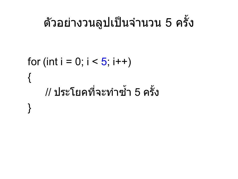 ตัวอย่างวนลูปเป็นจำนวน 5 ครั้ง for (int i = 0; i < 5; i++) { // ประโยคที่จะทำซ้ำ 5 ครั้ง }