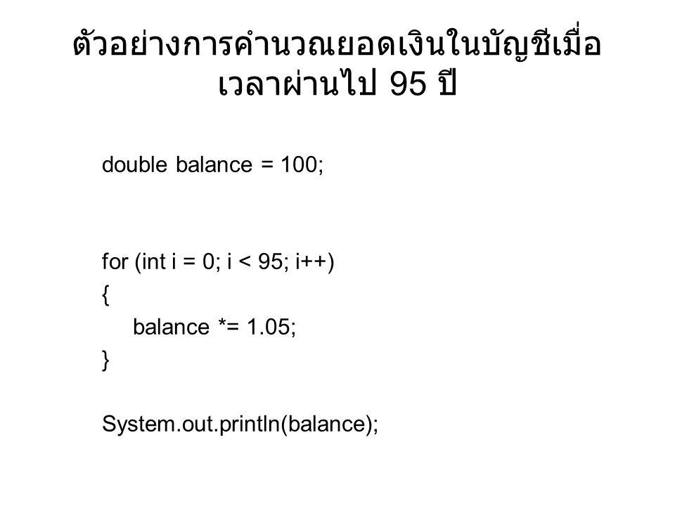 ตัวอย่างการคำนวณยอดเงินในบัญชีเมื่อ เวลาผ่านไป 95 ปี double balance = 100; for (int i = 0; i < 95; i++) { balance *= 1.05; } System.out.println(balance);