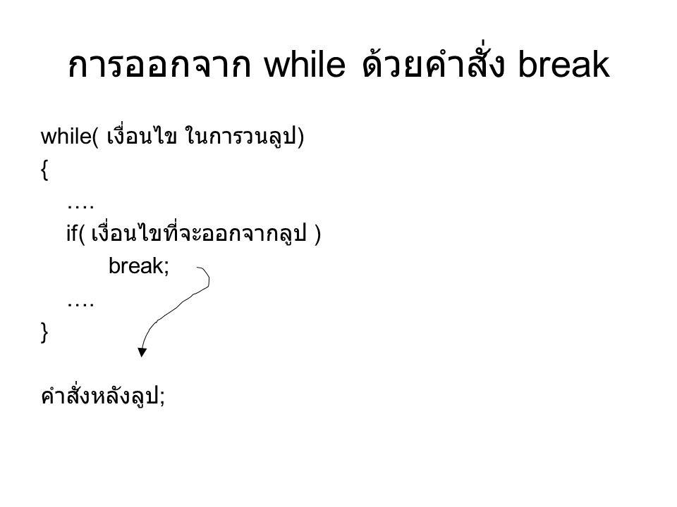 การออกจาก while ด้วยคำสั่ง break while( เงื่อนไข ในการวนลูป ) { …. if( เงื่อนไขที่จะออกจากลูป ) break; …. } คำสั่งหลังลูป ;