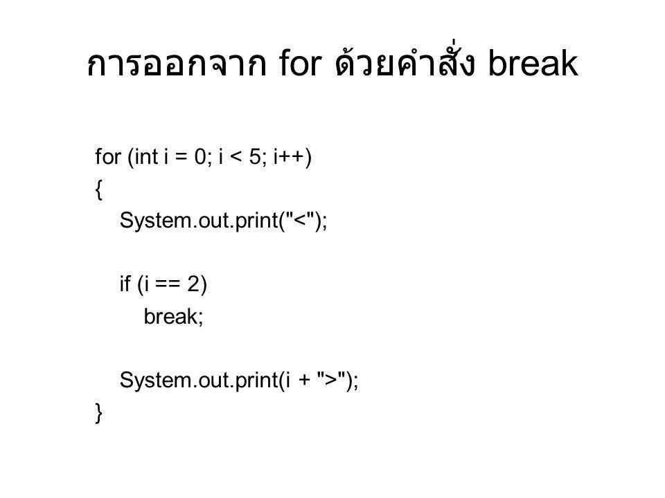 การออกจาก for ด้วยคำสั่ง break for (int i = 0; i < 5; i++) { System.out.print( < ); if (i == 2) break; System.out.print(i + > ); }