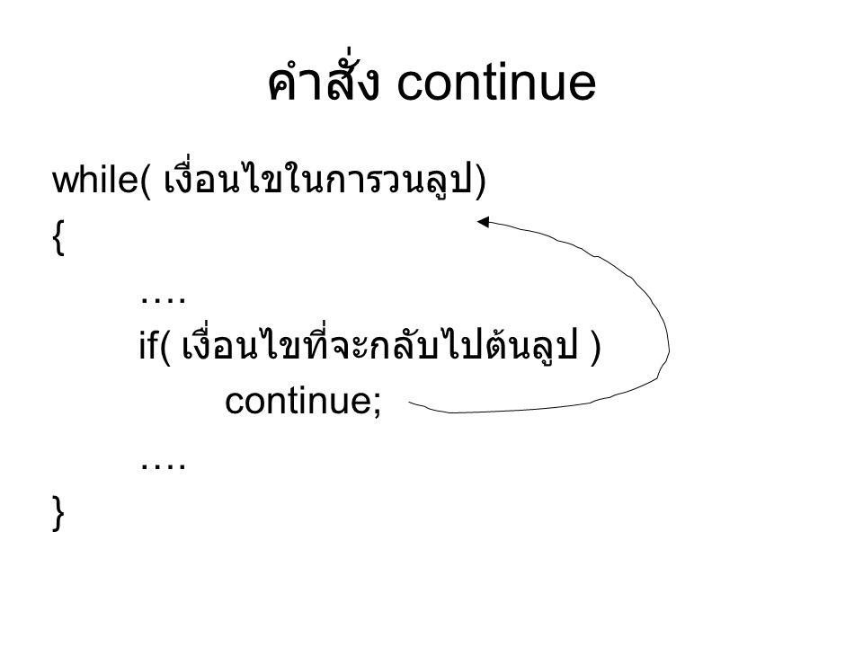 คำสั่ง continue while( เงื่อนไขในการวนลูป ) { …. if( เงื่อนไขที่จะกลับไปต้นลูป ) continue; …. }