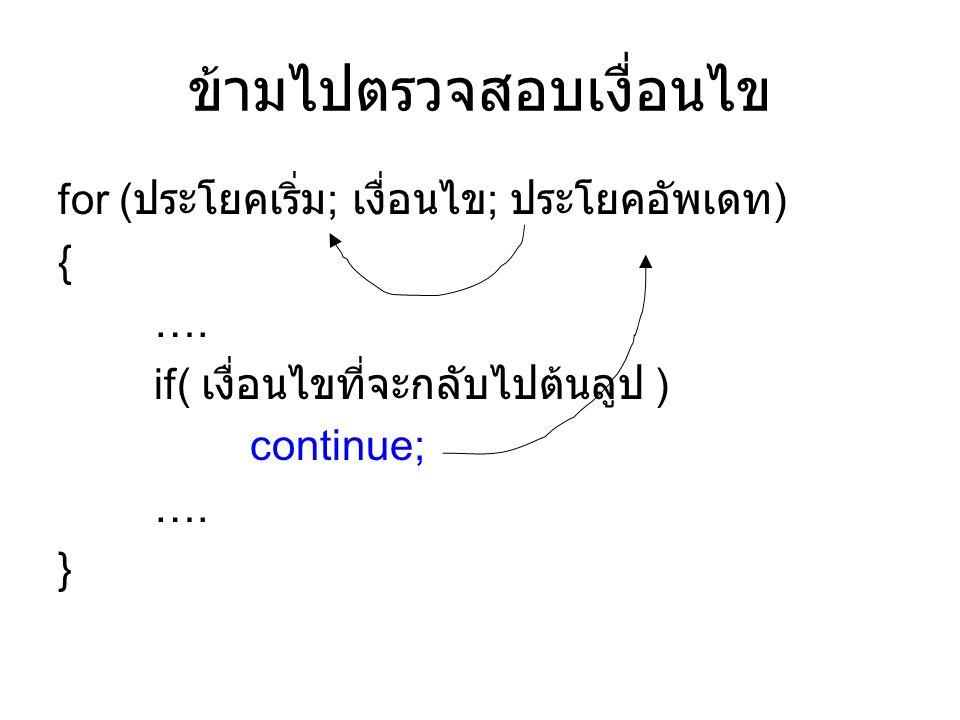 ข้ามไปตรวจสอบเงื่อนไข for ( ประโยคเริ่ม ; เงื่อนไข ; ประโยคอัพเดท ) { …. if( เงื่อนไขที่จะกลับไปต้นลูป ) continue; …. }