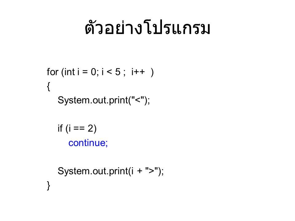 ตัวอย่างโปรแกรม for (int i = 0; i < 5 ; i++ ) { System.out.print( < ); if (i == 2) continue; System.out.print(i + > ); }