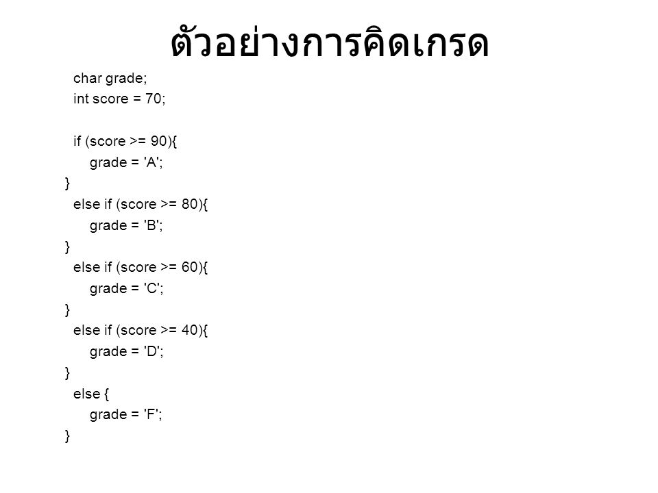ตัวอย่างการคิดเกรด char grade; int score = 70; if (score >= 90){ grade = A ; } else if (score >= 80){ grade = B ; } else if (score >= 60){ grade = C ; } else if (score >= 40){ grade = D ; } else { grade = F ; }