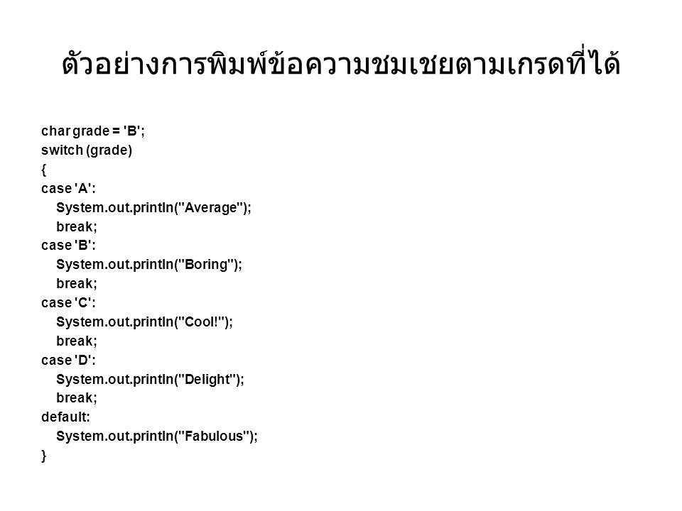 ตัวอย่างการพิมพ์ข้อความชมเชยตามเกรดที่ได้ char grade = 'B'; switch (grade) { case 'A': System.out.println(