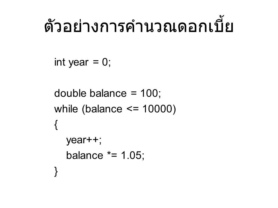 ตัวอย่างการคำนวณดอกเบี้ย int year = 0; double balance = 100; while (balance <= 10000) { year++; balance *= 1.05; }