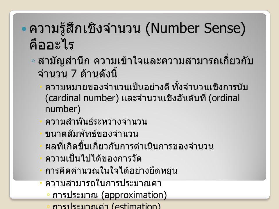ความรู้สึกเชิงจำนวน (Number Sense) คืออะไร ◦ สามัญสำนึก ความเข้าใจและความสามารถเกี่ยวกับ จำนวน 7 ด้านดังนี้  ความหมายของจำนวนเป็นอย่างดี ทั้งจำนวนเชิงการนับ (cardinal number) และจำนวนเชิงอันดับที่ (ordinal number)  ความสำพันธ์ระหว่างจำนวน  ขนาดสัมพัทธ์ของจำนวน  ผลที่เกิดขึ้นเกี่ยวกับการดำเนินการของจำนวน  ความเป็นไปได้ของการวัด  การคิดคำนวณในใจได้อย่างยืดหยุ่น  ความสามารถในการประมาณค่า ◦ การประมาณ (approximation) ◦ การประมาณค่า (estimation)