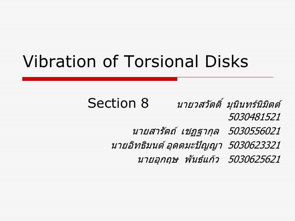Vibration of Torsional Disks Section 8 นายวสวัตติ์ มุนินทร์นิมิตต์ 5030481521 นายสารัตถ์ เชฏฐากุล 5030556021 นายอิทธิมนต์ อุดตมะปัญญา 5030623321 นายอุ