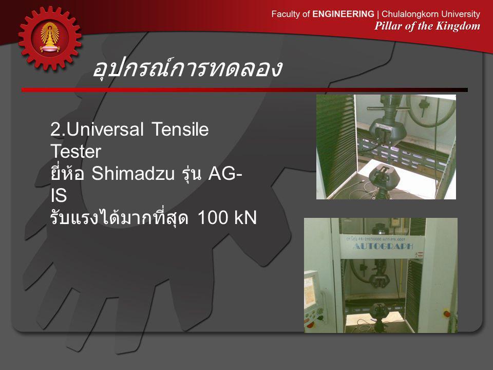 อุปกรณ์การทดลอง 2.Universal Tensile Tester ยี่ห้อ Shimadzu รุ่น AG- IS รับแรงได้มากที่สุด 100 kN