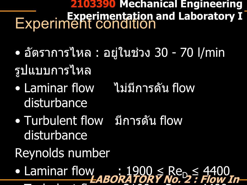 Experiment condition อัตราการไหล : อยู่ในช่วง 30 - 70 l/min รูปแบบการไหล Laminar flow ไม่มีการดัน flow disturbance Turbulent flow มีการดัน flow distur