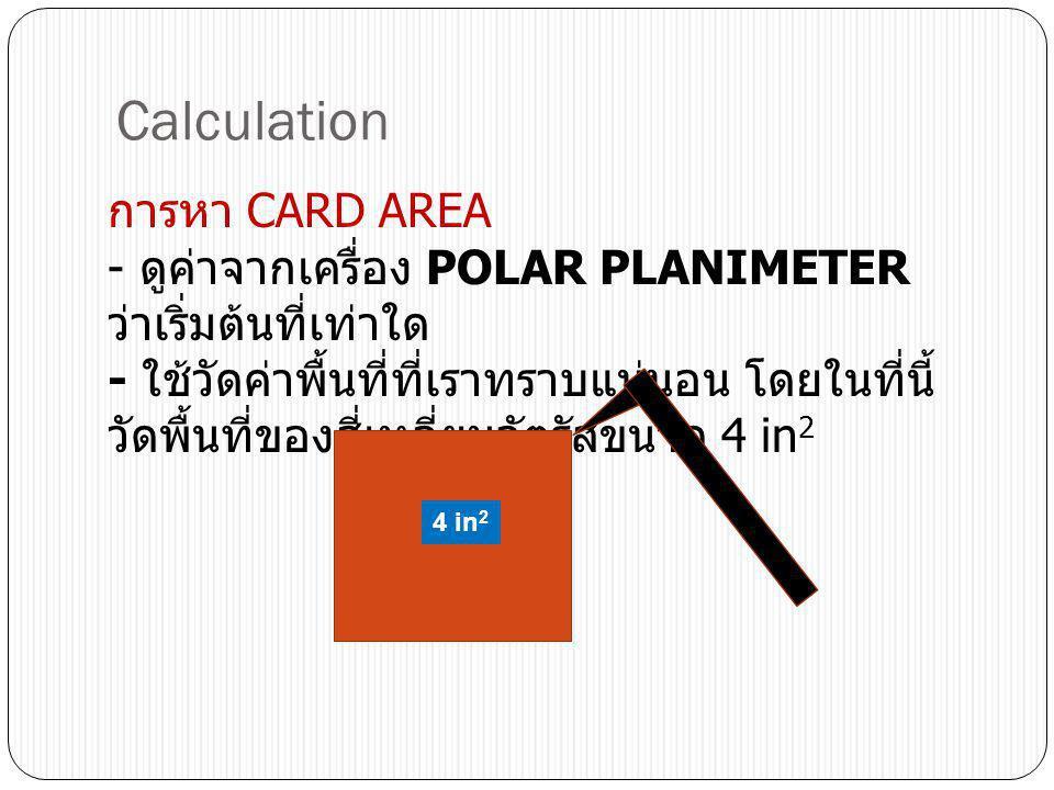Calculation การหา CARD AREA - ดูค่าจากเครื่อง POLAR PLANIMETER ว่าเริ่มต้นที่เท่าใด - ใช้วัดค่าพื้นที่ที่เราทราบแน่นอน โดยในที่นี้ วัดพื้นที่ของสี่เหล