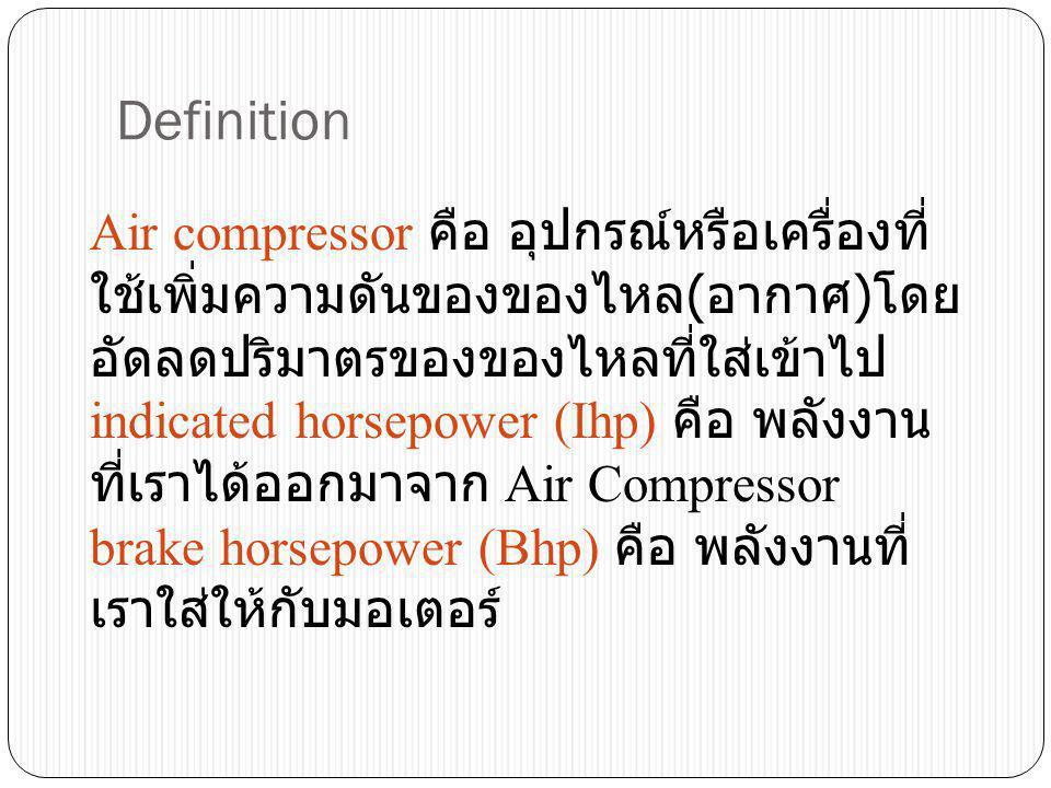 Definition Air compressor คือ อุปกรณ์หรือเครื่องที่ ใช้เพิ่มความดันของของไหล ( อากาศ ) โดย อัดลดปริมาตรของของไหลที่ใส่เข้าไป indicated horsepower (Ihp