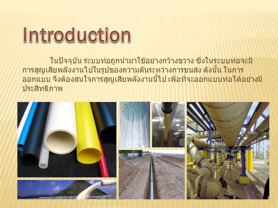 ในปัจจุบัน ระบบท่อถูกนำมาใช้อย่างกว้างขวาง ซึ่งในระบบท่อจะมี การสูญเสียพลังงานไปในรูปของความดันระหว่างการขนส่ง ดังนั้น ในการ ออกแบบ จึงต้องสนใจการสูญเ