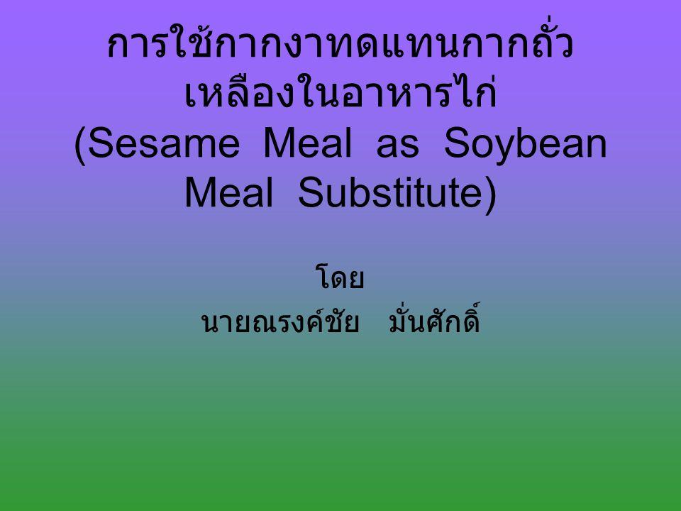 การใช้กากงาทดแทนกากถั่ว เหลืองในอาหารไก่ (Sesame Meal as Soybean Meal Substitute) โดย นายณรงค์ชัย มั่นศักดิ์