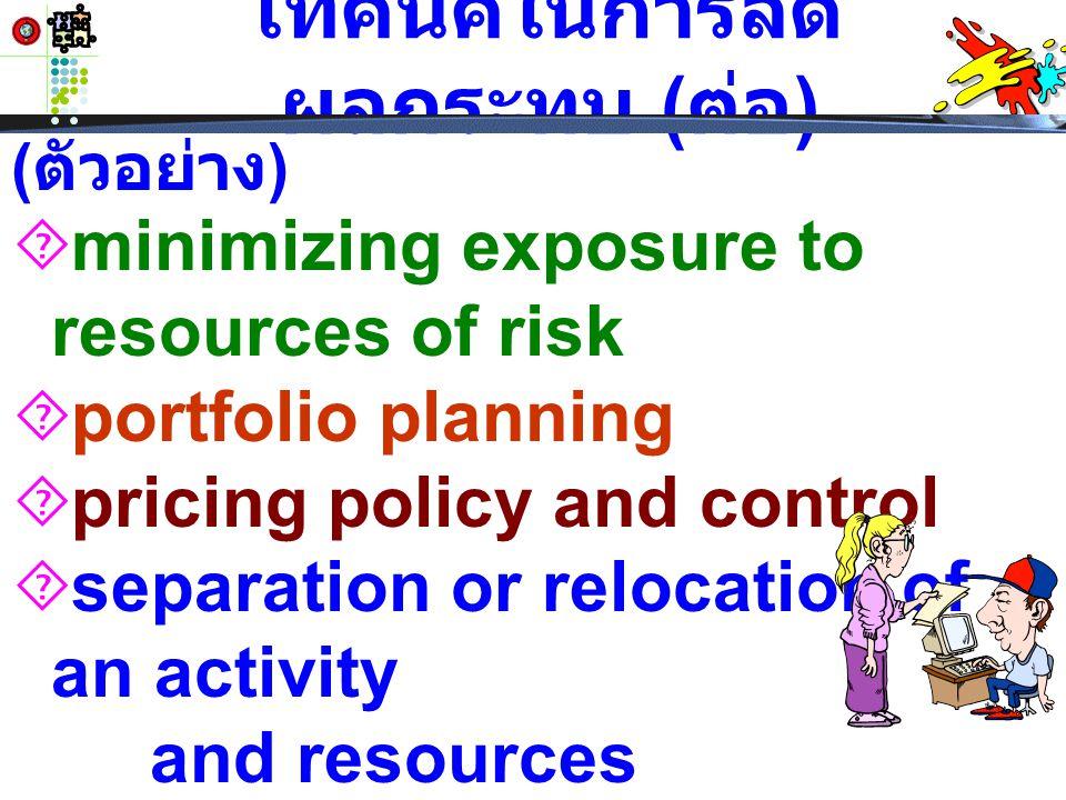 เทคนิคในการลด ผลกระทบ ( ต่อ )  minimizing exposure to resources of risk  portfolio planning  pricing policy and control  separation or relocation