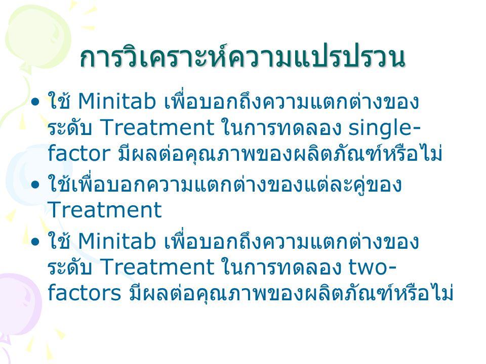 การวิเคราะห์ความแปรปรวน ใช้ Minitab เพื่อบอกถึงความแตกต่างของ ระดับ Treatment ในการทดลอง single- factor มีผลต่อคุณภาพของผลิตภัณฑ์หรือไม่ ใช้เพื่อบอกคว