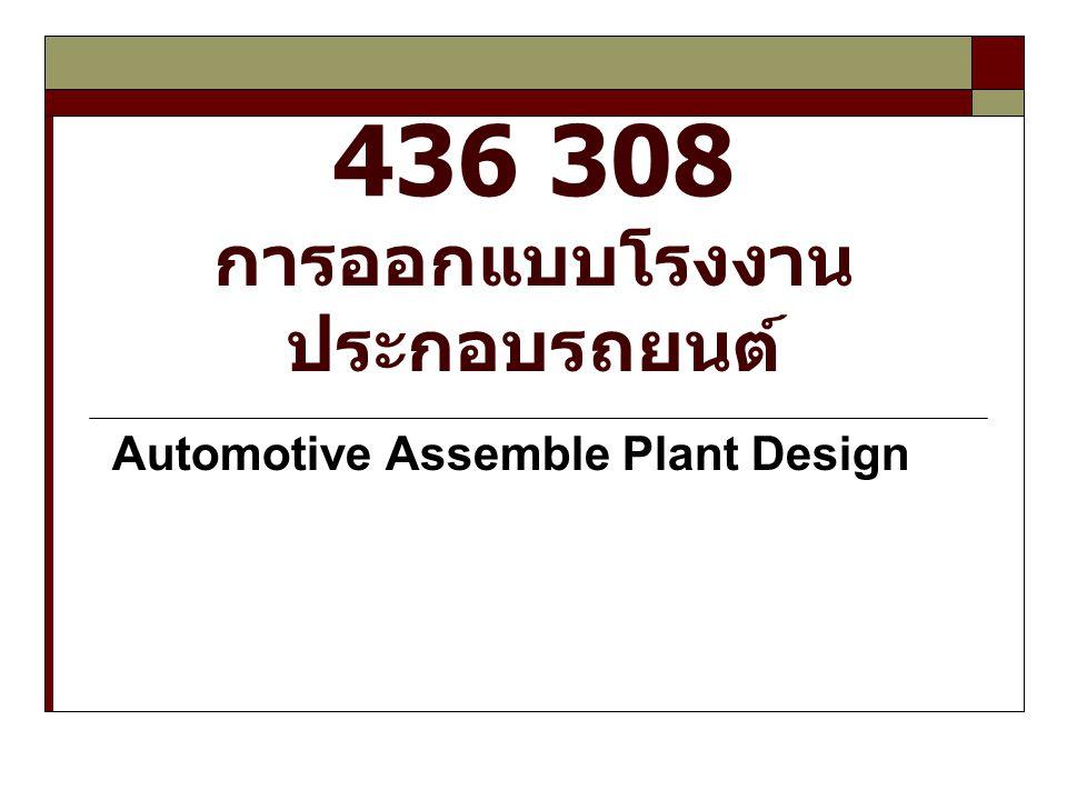 436308 การออกแบบโรงงานประกอบรถยนต์ (Automotive Assemble Plant Design ) คำอธิบายรายวิชา : ศึกษาการออกแบบวาง สายการผลิตเพื่อประสิทธิภาพสูงสุด การศึกษาระบบ อัตโนมัติในการประกอบยานยนต์ การวางแผนการ ผลิตด้วยวิธีการต่าง ๆ การวางแผนระบบชิ้นส่วนคง คลัง มาตรฐานและการทดสอบคุณภาพยานยนต์ การ ออกแบบระบบโรงงานประกอบรถยนต์ประเภทอื่น ๆ มี การศึกษาดูงานโรงงานประกอบรถยนต์ ตำราหลักที่ใช้ : Operations Management, International Student Edition, 9th edition ผู้แต่ง Stevenson สำนักพิมพ์ McGraw-Hill การจัดการการผลิตและการปฏิบัติการ ผู้แต่ง Jay Heizer & Barry Render