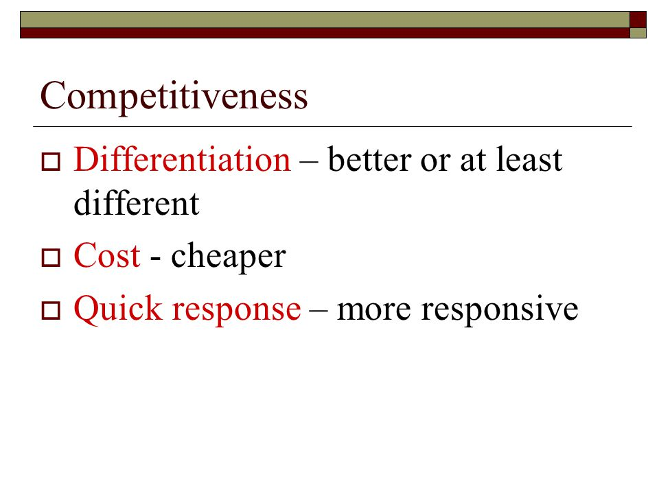Competitiveness  Differentiation – better or at least different  Cost - cheaper  Quick response – more responsive