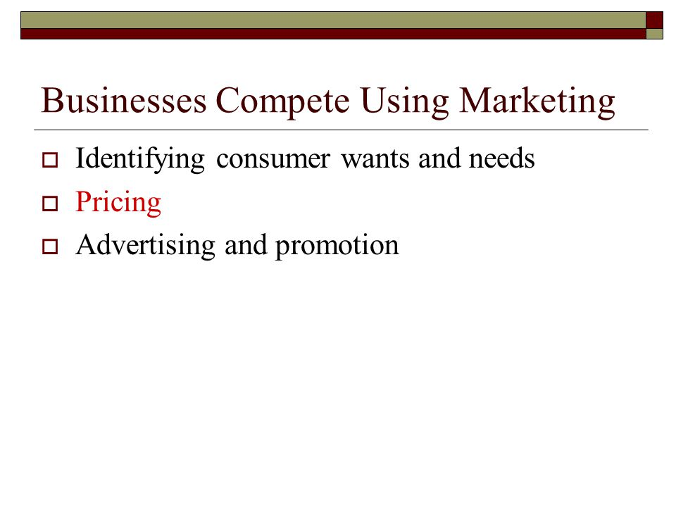 Businesses Compete Using Marketing  Identifying consumer wants and needs  Pricing  Advertising and promotion