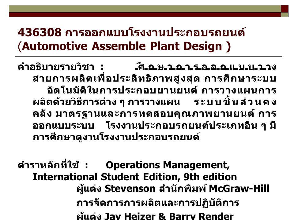 436308 การออกแบบโรงงานประกอบรถยนต์ (Automotive Assemble Plant Design ) คำอธิบายรายวิชา : ศึกษาการออกแบบวาง สายการผลิตเพื่อประสิทธิภาพสูงสุด การศึกษาระ