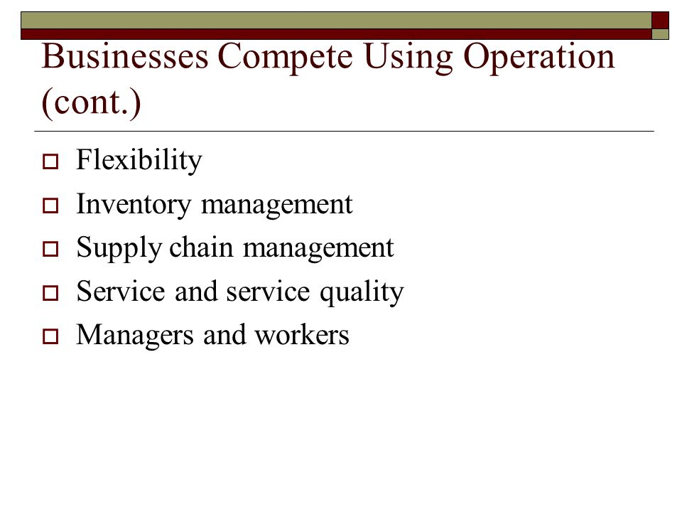 Businesses Compete Using Operation (cont.)  Flexibility  Inventory management  Supply chain management  Service and service quality  Managers and workers