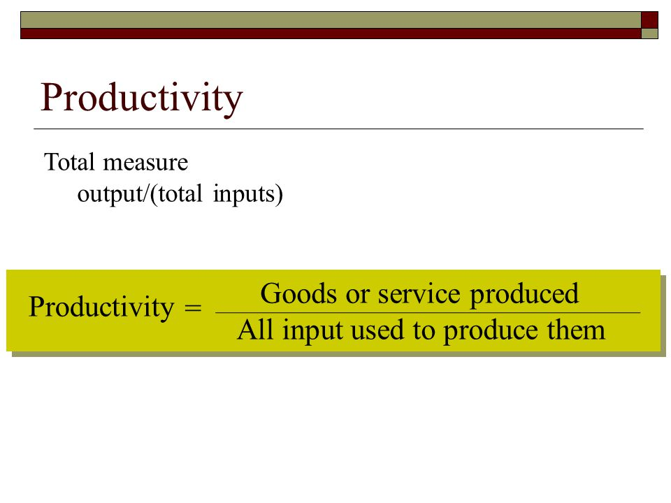 Productivity Total measure output/(total inputs) Productivity = Goods or service produced All input used to produce them