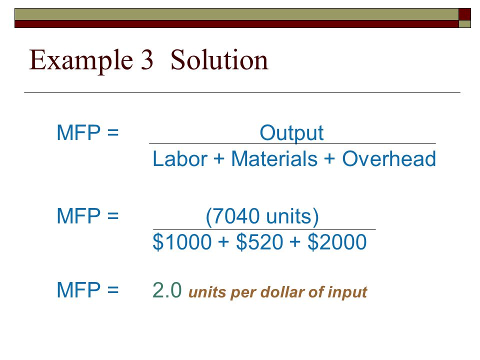Example 3 Solution MFP = Output Labor + Materials + Overhead MFP = (7040 units) $1000 + $520 + $2000 MFP =2.0 units per dollar of input