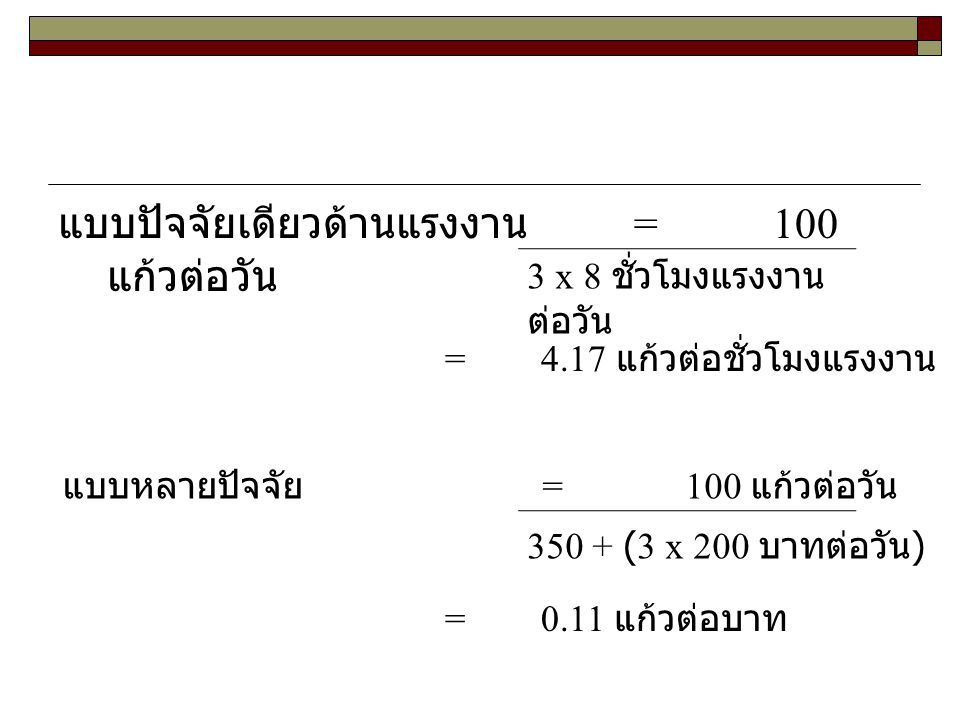 แบบปัจจัยเดียวด้านแรงงาน = 100 แก้วต่อวัน 3 x 8 ชั่วโมงแรงงาน ต่อวัน = 4.17 แก้วต่อชั่วโมงแรงงาน แบบหลายปัจจัย = 100 แก้วต่อวัน 350 + (3 x 200 บาทต่อว