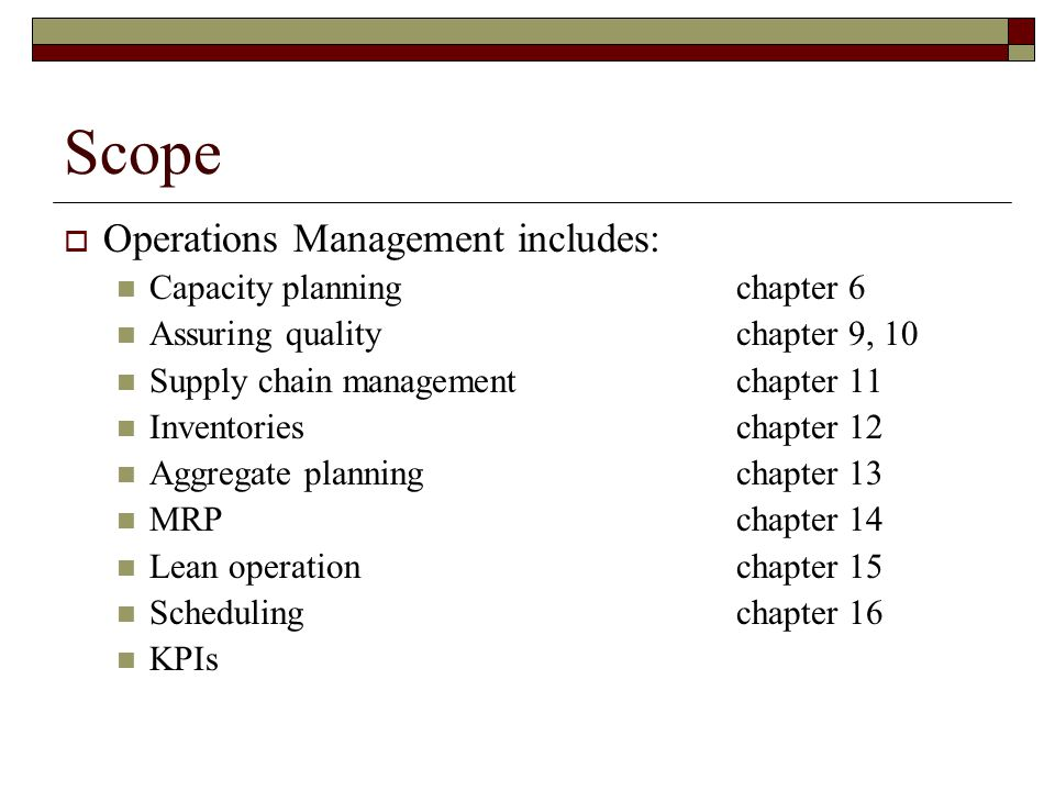 Scope  Operations Management includes: Capacity planningchapter 6 Assuring qualitychapter 9, 10 Supply chain managementchapter 11 Inventorieschapter 12 Aggregate planning chapter 13 MRPchapter 14 Lean operationchapter 15 Schedulingchapter 16 KPIs