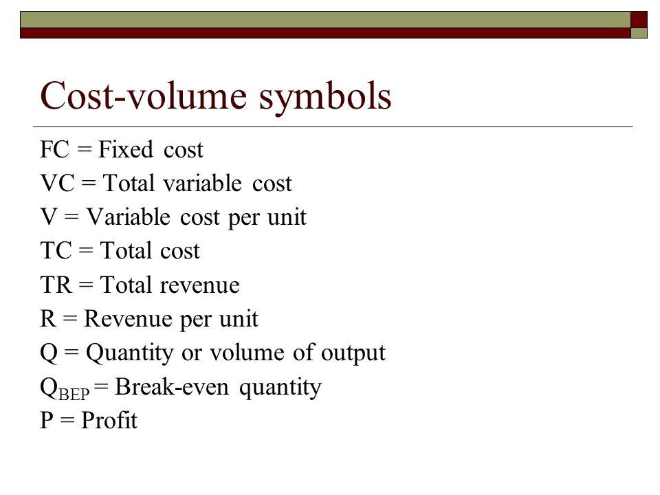 Cost-volume symbols FC = Fixed cost VC = Total variable cost V = Variable cost per unit TC = Total cost TR = Total revenue R = Revenue per unit Q = Qu