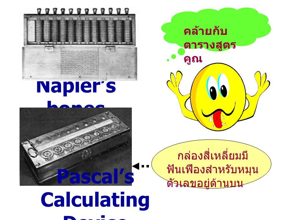Napier's bones Pascal's Calculating Device คล้ายกับ ตารางสูตร คูณ กล่องสี่เหลี่ยมมี ฟันเฟืองสำหรับหมุน ตัวเลขอยู่ด้านบน